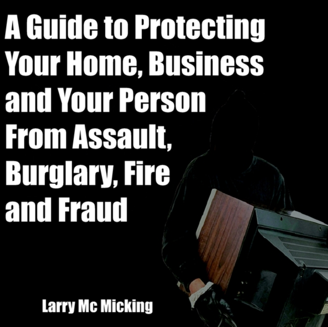 Guide to Protecting Your Home, Business and Your Person From Assault, Burglary, Fire and Fraud