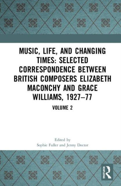 Music, Life and Changing Times: Selected Correspondence Between British Composers Elizabeth Maconchy and Grace Williams, 1927-77