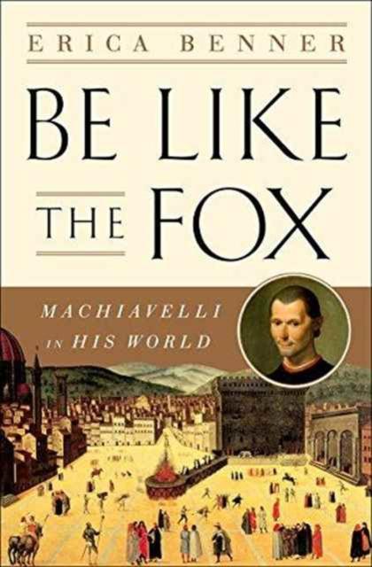 Be Like the Fox - Machiavelli In His World