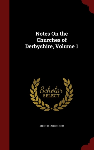 Notes on the Churches of Derbyshire; Volume 1
