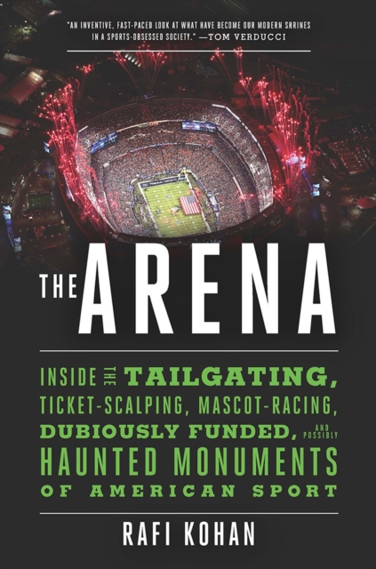 Arena - Inside the Tailgating, Ticket-Scalping, Mascot-Racing, Dubiously Funded, and Possibly Haunted Monuments of American Sport