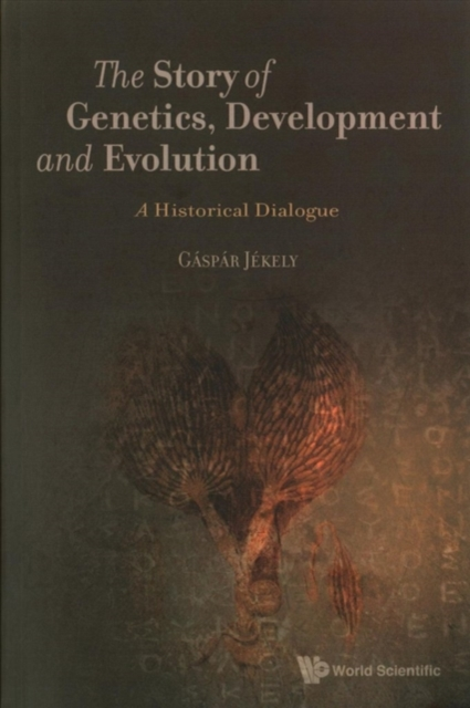 Story Of Genetics, Development And Evolution, The: A Historical Dialogue