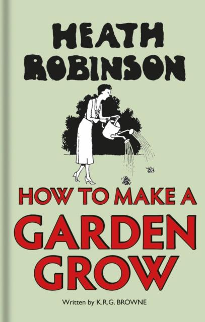 Heath Robinson: How to Make a Garden Grow