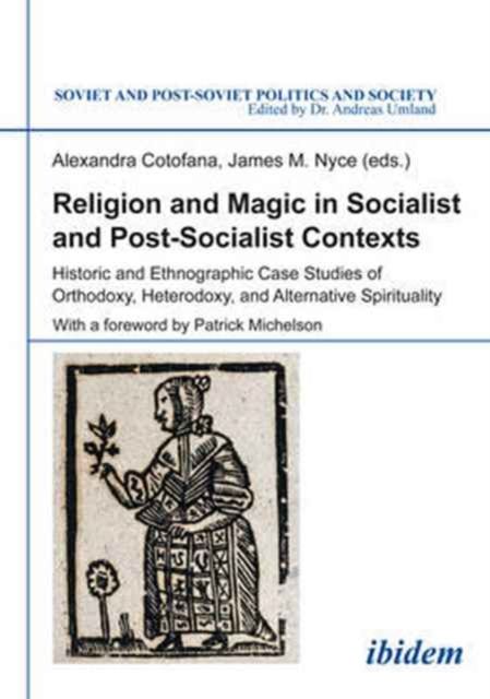 Religion and Magic in Socialist and Post-Sociali - Historic and Ethnographic Case Studies of Orthodoxy, Heterodoxy, and Alternative Spiritualit