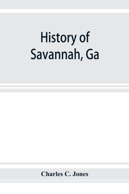 History of Savannah, Ga.; from its settlement to the close of the eighteenth century